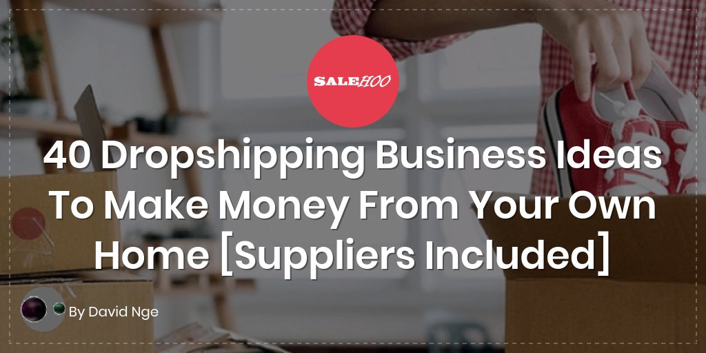 40 Dropshipping Business Ideas To Make Money From Your Own Home
